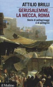 Foto Cover di Gerusalemme, La Mecca, Roma. Storie di pellegrinaggi e pellegrini, Libro di Attilio Brilli, edito da Il Mulino