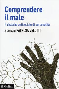 Foto Cover di Comprendere il male. Il disturbo antisociale di personalità, Libro di  edito da Il Mulino