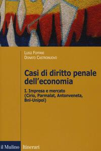 Casi di diritto penale dell'economia. Vol. 1: Impresa e mercato (Cirio, Parmalat, Antonveneta, BNL-Unipol). - copertina