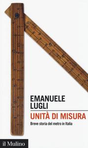 Libro Unità di misura. Breve storia del metro in Italia Emanuele Lugli