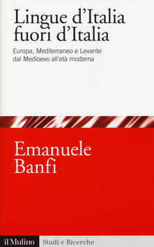 Le lingue d'Italia fuori d'Italia. Europa, Mediterraneo e Levante dal Medioevo all età moderna - Emanuele Banfi - copertina