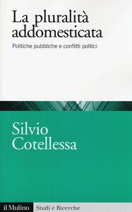 Foto Cover di La plurità addomesticata. Politiche pubbliche e conflitti politici, Libro di Silvio Cotellessa, edito da Il Mulino
