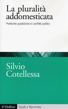 La plurità addomesticata. Politiche pubbliche e conflitti politici - Silvio Cotellessa - copertina