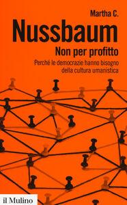 Foto Cover di Non per profitto. Perché le democrazie hanno bisogno della cultura umanistica, Libro di Martha C. Nussbaum, edito da Il Mulino