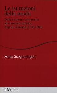 Libro Le istituzioni della moda. Dalle strutture corporative all'economia politica. Napoli e Francia (1500-1800) Sonia Scognamiglio