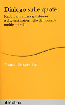 Dialogo sulle quote. Rappresentanza, eguaglianza e discriminazioni nelle democrazie multiculturali - Nenad Stojanovic - copertina