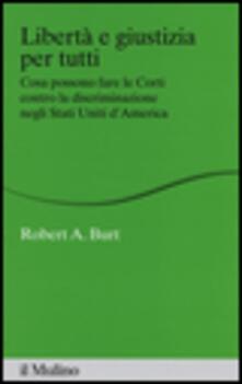 Libertà e giustizia per tutti. Cosa possono fare le Corti contro la discriminazione negli Stati Uniti d'America - Robert A. Burt - copertina