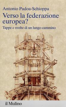 Verso la federazione europea? Tappe e svolte di un lungo cammino - Antonio Padoa Schioppa - copertina