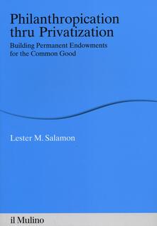 Philanthropication thru privatization. Building permanent endowments for the common good - Lester M. Salamon - copertina