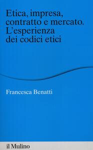 Foto Cover di Etica, impresa, contratto e mercato. L'esperienza dei codici etici, Libro di Francesca Benatti, edito da Il Mulino