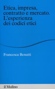 Libro Etica, impresa, contratto e mercato. L'esperienza dei codici etici Francesca Benatti