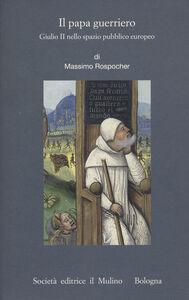 Foto Cover di Il papa guerriero. Giulio II nello spazio pubblico europeo, Libro di Massimo Rospocher, edito da Il Mulino