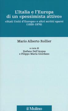 L' Italia e l'Europa di un «pessimista attivo». «Stati Uniti d'Europa» e altri scritti sparsi (1930-1976) - Mario Alberto Rollier - copertina