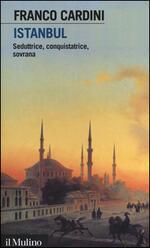 Istanbul. Seduttrice, conquistatrice, sovrana