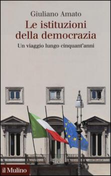 Le istituzioni della democrazia. Un viaggio lungo cinquant'anni - Giuliano Amato - copertina