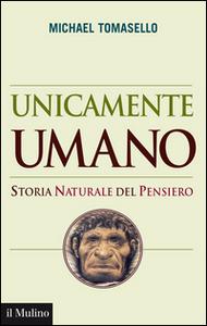 Libro Unicamente umano. Storia naturale del pensiero Michael Tomasello