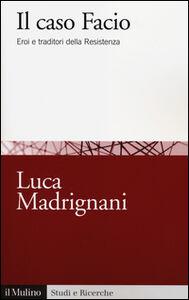 Libro Il caso Facio. Eroi e traditori della Resistenza Luca Madrignani