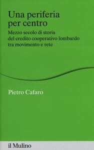 Libro Una periferia per centro. Mezzo secolo di storia del credito cooperativo lombardo tra movimento e rete Pietro Cafaro