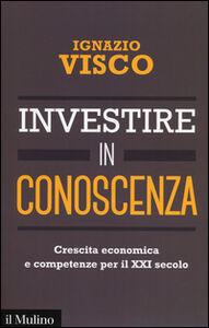 Libro Investire in conoscenza. Crescita economica e competenze per il XXI secolo Ignazio Visco