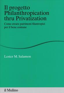 Il progetto Philanthropication thru privatization. Come creare patrimoni filantropici per il bene comune - Lester M. Salamon - copertina