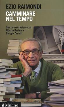 Camminare nel tempo. Una conversazione con Alberto Bertoni e Giorgio Zanetti - Ezio Raimondi - copertina