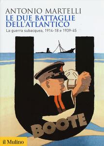 Libro Le due battaglie dell'Atlantico. La guerra subacquea, 1914-18 e 1939-45 Antonio Martelli