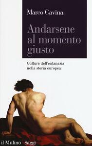Foto Cover di Andarsene al momento giusto. Culture dell'eutanasia nella storia europea, Libro di Marco Cavina, edito da Il Mulino