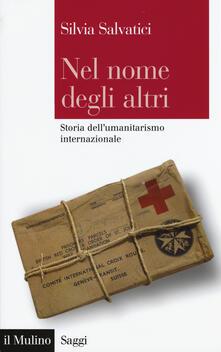Nel nome degli altri. Storia dell'umanitarismo internazionale - Silvia Salvatici - copertina