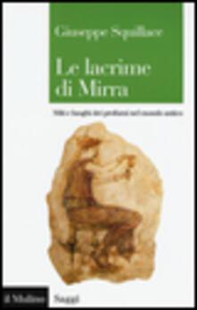 Le lacrime di Mirra. Miti e luoghi dei profumi nel mondo antico - Giuseppe Squillace - copertina