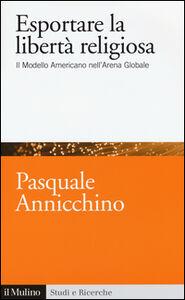 Foto Cover di Esportare la libertà religiosa. Il modello americano nell'arena globale, Libro di Pasquale Annicchino, edito da Il Mulino