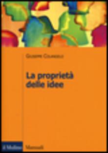 La proprietà delle idee. Le privative intellettuali tra comparazione ed analisi economica - Giuseppe Colangelo - copertina