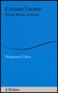 Libro Cercare l'uomo. Socrate, Platone, Aristotele Francesco Calvo