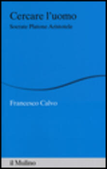 Cercare l'uomo. Socrate, Platone, Aristotele - Francesco Calvo - copertina