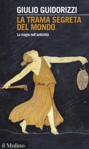 Libro La trama segreta del mondo. La magia nell'antichità Giulio Guidorizzi