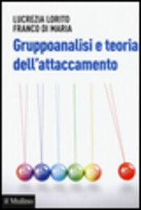 Libro Gruppoanalisi e teoria dell'attaccamento Lucrezia Lorito , Franco Di Maria