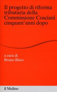 Foto Cover di Il progetto di riforma tributaria della commissione Cosciani cinquant'anni dopo, Libro di  edito da Il Mulino