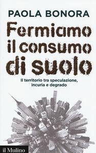 Foto Cover di Fermiamo il consumo di suolo. Il territorio tra speculazione, incuria e degrado, Libro di Paola Bonora, edito da Il Mulino