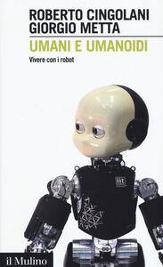 Foto Cover di Umani e umanoidi. Vivere con i robot, Libro di Roberto Cingolani,Giorgio Metta, edito da Il Mulino