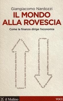 Il mondo alla rovescia. Come la finanza dirige l'economia - Giangiacomo Nardozzi - copertina