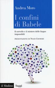 Libro I confini di Babele. Il cervello e il mistero delle lingue impossibili Andrea Moro