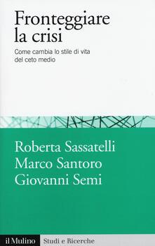 Fronteggiare la crisi. Come cambia lo stile di vita del ceto medio - Roberta Sassatelli,Marco Santoro,Giovanni Semi - copertina