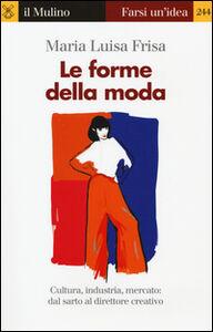 Libro Le forme della moda. Cultura, industria, mercato: dal sarto al direttore creativo M. Luisa Frisa