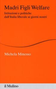 Libro Madri figli welfare. Istituzioni e politiche dall'Italia liberale ai giorni nostri Michela Minesso