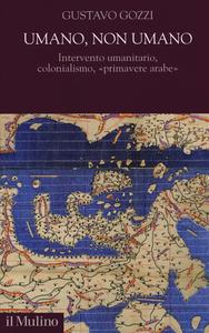 Libro Umano, non umano. Intervento umanitario, colonialismo, «primavere arabe» Gustavo Gozzi