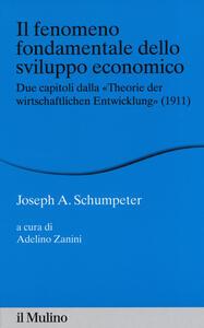 Libro Il fenomeno fondamentale dello sviluppo economico. Due capitoli dalla «Theorie der wirtschaftlichen Entwicklung» (1911)  Joseph A. Schumpeter