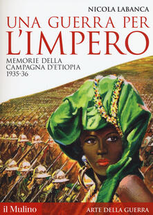 Una guerra per l'impero. Memorie della campagna d'Etiopia 1935-36 - Nicola Labanca - copertina