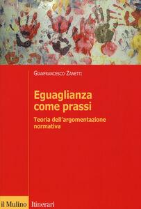 Libro Eguaglianza come prassi. Teoria dell'argomentazionr normativa Gianfrancesco Zanetti
