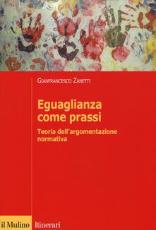 Eguaglianza come prassi. Teoria dell'argomentazionr normativa - Gianfrancesco Zanetti - copertina