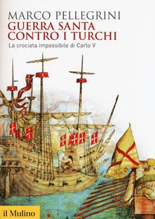 Guerra santa contro i turchi. La crociata impossibilie di Carlo V - Marco Pellegrini - copertina