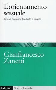 Foto Cover di L' orientamento sessuale. Cinque domande tra diritto e filosofia, Libro di Gianfrancesco Zanetti, edito da Il Mulino